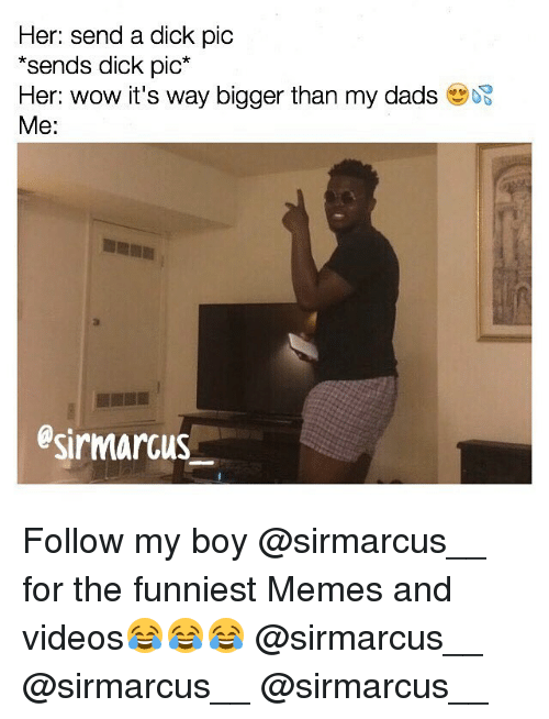 Dick Pics, Memes, and 🤖: Her: send a dick pic  sends dick pic  Her: wow it's way bigger than my dads  Me:  esirmarcus Follow my boy @sirmarcus__ for the funniest Memes and videos😂😂😂 @sirmarcus__ @sirmarcus__ @sirmarcus__