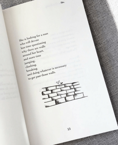 Climbing, Heart, and Time: Her  She is looking for a man  who will devote  less time questioning  why there are walls  around her heart  and more time  jumping,  climbing,  breaking,  and doing whatever is necessary  to get past those walls.  13