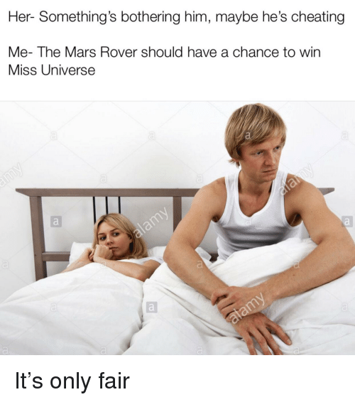 Cheating, Miss Universe, and Mars: Her- Something's bothering him, maybe he's cheating  Me- The Mars Rover should have a chance to win  Miss Universe It's only fair