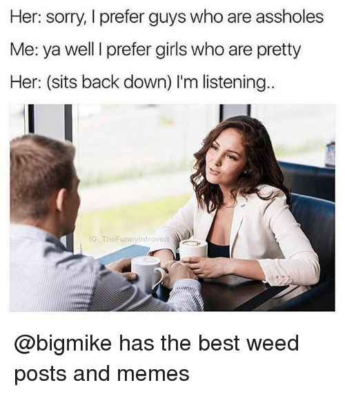 Girls, Memes, and Sorry: Her: sorry, I prefer guys who are assholes  Me: ya well I prefer girls who are pretty  Her: (sits back down) I'm listening..  G: TheFunnyintrovert @bigmike has the best weed posts and memes