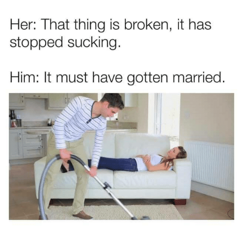 Her, Him, and Thing: Her: That thing is broken, it has  stopped sucking  Him: It must have gotten married