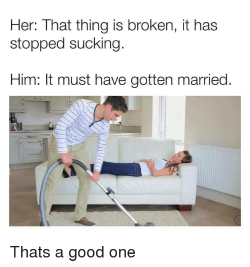 Good, Her, and Him: Her: That thing is broken, it has  stopped sucking  Him: It must have gotten married Thats a good one