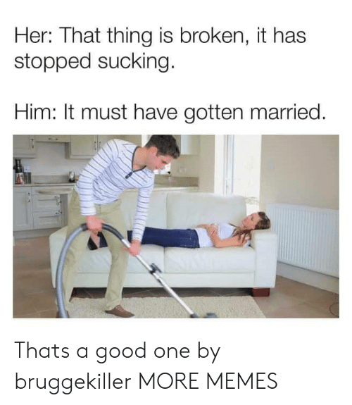 Dank, Memes, and Target: Her: That thing is broken, it has  stopped sucking  Him: It must have gotten married Thats a good one by bruggekiller MORE MEMES