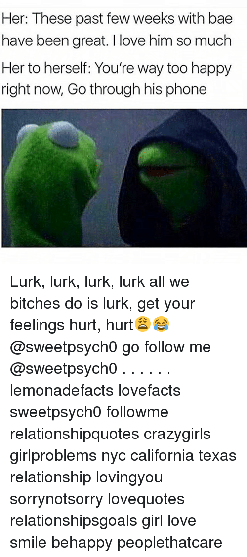 Lurking, Memes, and California: Her: These past few weeks with bae  have been great. I love him so much  Her to herself: You're way too happy  right now, Go through his phone Lurk, lurk, lurk, lurk all we bitches do is lurk, get your feelings hurt, hurt😩😂 @sweetpsych0 go follow me @sweetpsych0 . . . . . . lemonadefacts lovefacts sweetpsych0 followme relationshipquotes crazygirls girlproblems nyc california texas relationship lovingyou sorrynotsorry lovequotes relationshipsgoals girl love smile behappy peoplethatcare
