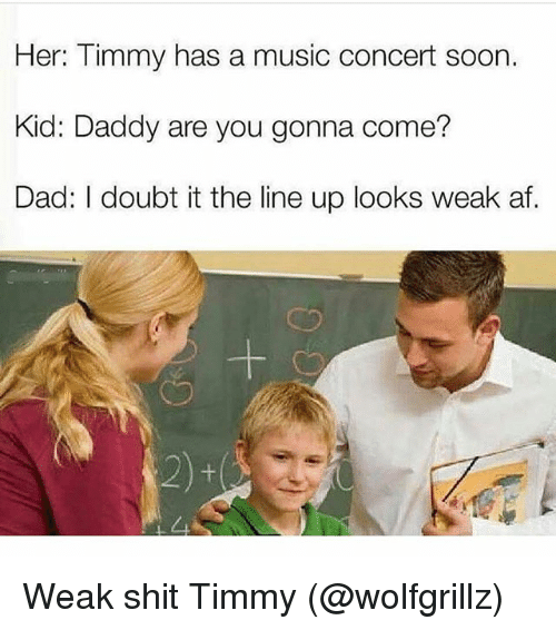 Af, Dad, and Music: Her: Timmy has a music concert soon.  Kid: Daddy are you gonna come?  Dad: I doubt it the line up looks weak af.  cつ  ㄙ Weak shit Timmy (@wolfgrillz)