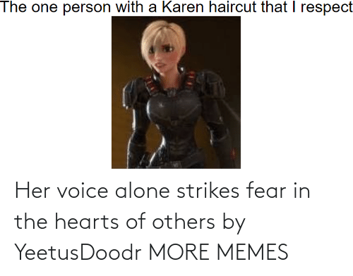 Being Alone, Dank, and Memes: Her voice alone strikes fear in the hearts of others by YeetusDoodr MORE MEMES