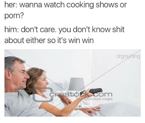 31425cee28b Her Wanna Watch Cooking Shows or Porn  Him Don t Care You Don t Know ...