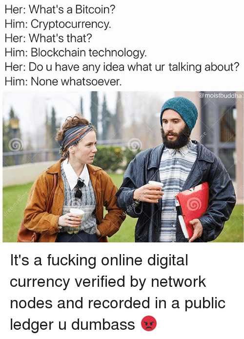 Fucking, Funny, and Technology: Her: What's a Bitcoin?  Him: Cryptocurrency.  Her: What's that?  Him: Blockchain technology  Her: Do u have any idea what ur talking about?  Him: None whatsoever.  @moistbuddha It's a fucking online digital currency verified by network nodes and recorded in a public ledger u dumbass 😡