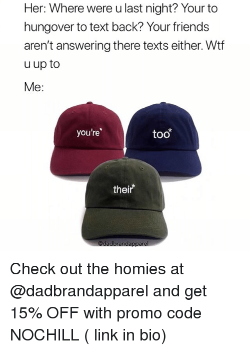 "Friends, Funny, and Wtf: Her: Where were u last night? Your to  hungover to text back? Your friends  aren't answering there texts either. Wtf  u up to  Me:  you're  too  their"" Check out the homies at @dadbrandapparel and get 15% OFF with promo code ​NOCHILL ( link in bio)"