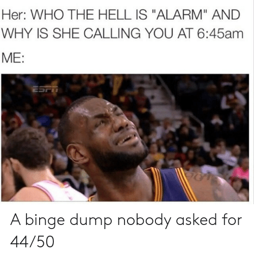 "Alarm, Hell, and Her: Her: WHO THE HELL IS ""ALARM"" AND  WHY IS SHE CALLING YOU AT 6:45am  ME:  ESFT A binge dump nobody asked for 44/50"