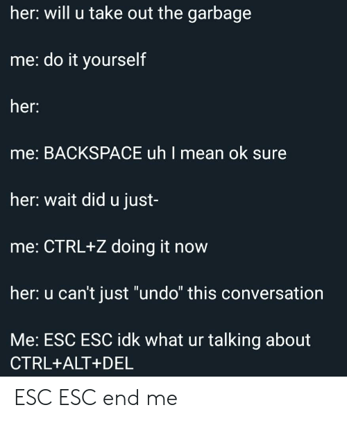 "Mean, Her, and Garbage: her: will u take out the garbage  me: do it yourself  her:  me: BACKSPACE uh I mean ok sure  her: wait did u just-  me: CTRL+Z doing it now  her: u can't just ""undo"" this conversation  Me: ESC ESC idk what ur talking about  CTRL+ALT+DEL ESC ESC end me"