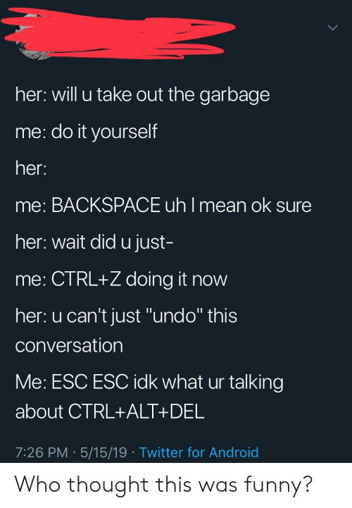 """Android, Funny, and Twitter: her: will u take out the garbage  me: do it yourself  her.  me: BACKSPACE uh I mean ok sure  her: wait did u just  me: CTRL+Z doing it now  her: u can't just """"undo"""" this  conversation  Me: ESC ESC idk what ur talking  about CTRL+ALT+DEL  7:26 PM 5/15/19 Twitter for Android Who thought this was funny?"""
