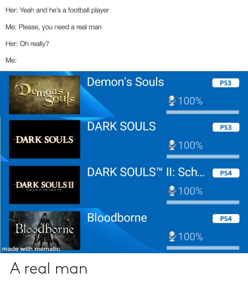 Anaconda, Football, and Ps4: Her: Yeah and he's a football player  Me: Please, you need a real man  Her: Oh really?  Me:  Demon's Souls  PS3  emous  1 00%  DARK SOULS  PS3  DARK SOULS  100%  DARK SOULSTM II: Sch... PS4  DARK SOULSII  100%  Bloodborne  PS4  ooaborne  100%  made with mematic A real man