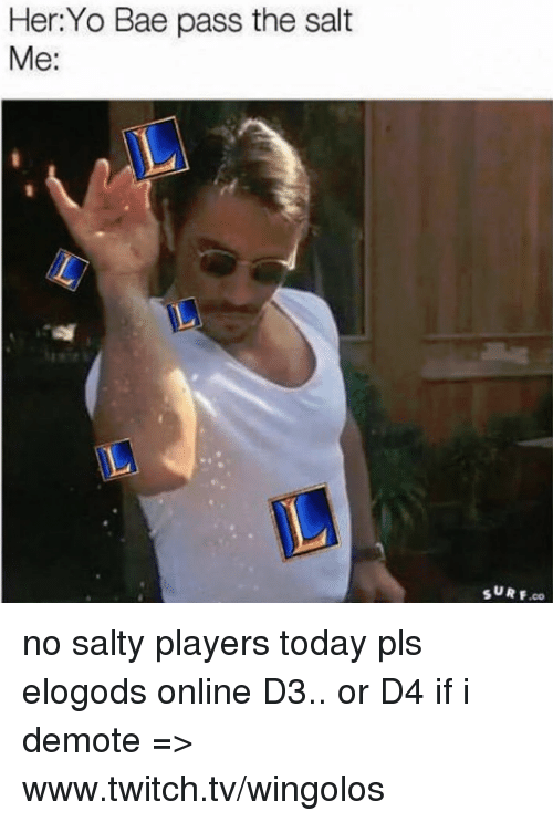 Memes, Twitch, and 🤖: Her Yo Bae pass the salt  Me:  SURF no salty players today pls elogods  online D3.. or D4 if i demote => www.twitch.tv/wingolos