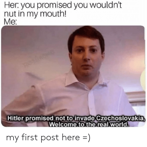 Hitler, Dank Memes, and Her: Her you promised you wouldn't  nut in my mouth!  Me:  Hitler promised not to invade Czechoslovakia my first post here =)