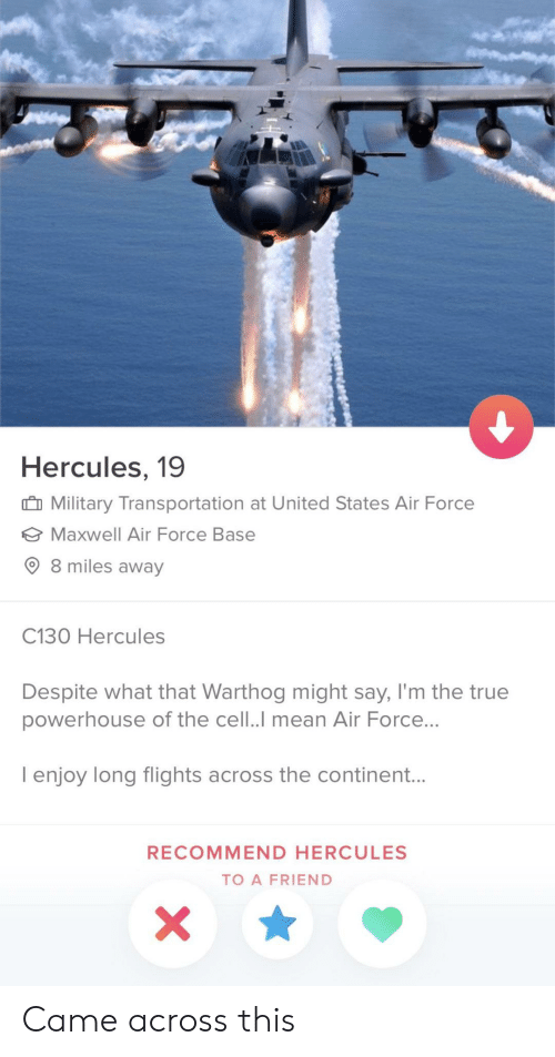 True, Air Force, and Mean: Hercules, 19  Military Transportation at United States Air Force  Maxwell Air Force Base  8 miles away  C130 Hercules  Despite what that Warthog might say, I'm the true  powerhouse of the cell..I mean Air Force...  I enjoy long flights across the continent...  RECOMMEND HERCULES  TO A FRIEND Came across this