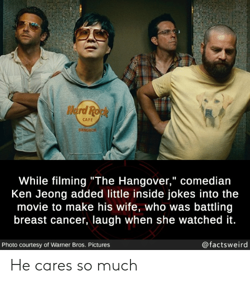 """Ken, Warner Bros., and Hangover: Herd Ropk  CAFE  BANGKOK  While filming""""The Hangover,"""" comedian  Ken Jeong added little inside jokes into the  movie to make his wife, who was battling  breast cancer, laugh when she watched it.  @factsweird  Photo courtesy of Warner Bros. Pictures He cares so much"""