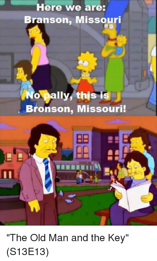 "Memes, Old Man, and Missouri: Here Awe are:  Branson, Missouri  o pally this is J  Bronson, Missouri  BE ""The Old Man and the Key""  (S13E13)"
