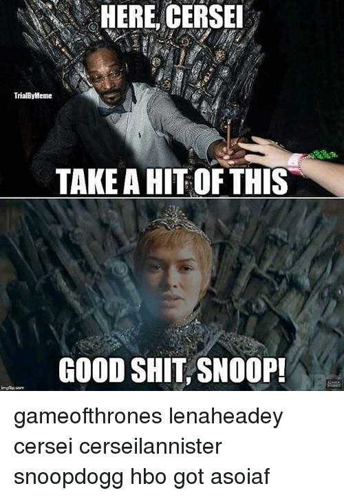 Hbo, Memes, and Shit: HERE, CERSEI  TrialByMeme  TAKE AHIT OF THIS  GOOD SHIT SNOOP!  imgsp.com gameofthrones lenaheadey cersei cerseilannister snoopdogg hbo got asoiaf