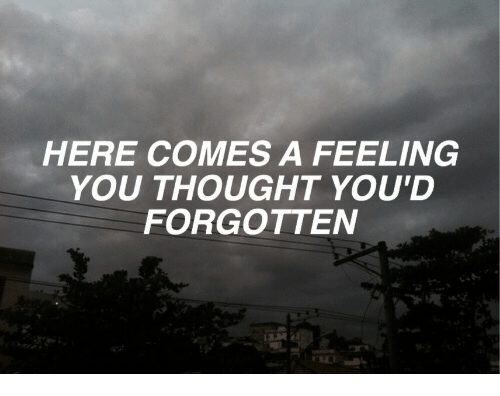 Thought, You, and Feeling: HERE COMES A FEELING  YOU THOUGHT YOU'D  FORGOTTEN