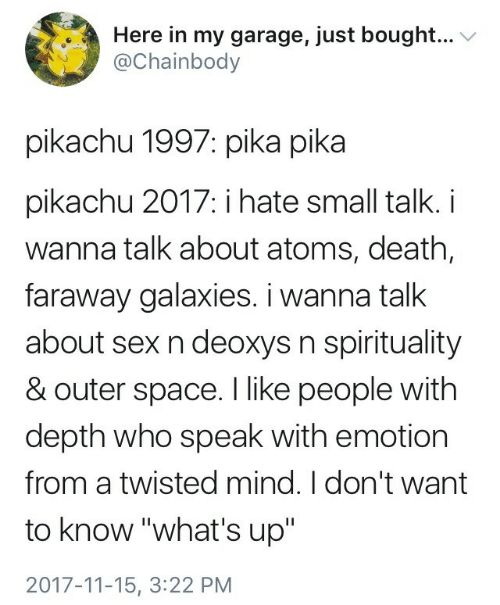 "Pikachu, Sex, and Death: Here in my garage, just bought...  Chainbody  pikachu 1997: pika pika  pikachu 2017: i hate small talk. i  wanna talk about atoms, death,  faraway galaxies. i wanna talk  about sex n deoxys n spirituality  & outer space. I like people with  depth who speak with emotion  from a twisted mind. I don't want  to know ""what's up'""  2017-11-15, 3:22 PM"
