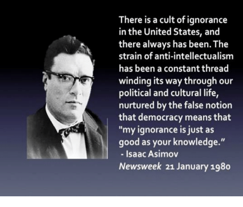 """Memes, Democracy, and Isaac Asimov: here is a cult of ignorance  in the United States, and  there always has been The  strain of anti-intellectualism  has been a constant thread  winding its way through our  political and cultural life,  nurtured by the false notion  that democracy means that  """"my ignorance is just as  good as your knowledge.""""  Isaac Asimov  Newsweek 21 January 198o"""