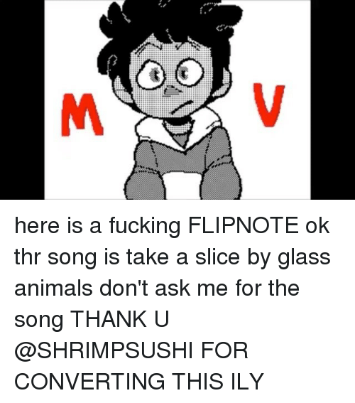 Here Is A Fucking Flipnote Ok Thr Song Is Take A Slice By Glass