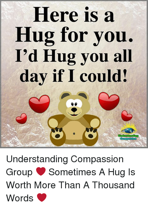 Memes, Compassion, and Understanding: Here is a  Hug for you.  I'd Hug you all  day if I could! Understanding Compassion Group ❤️  Sometimes A Hug Is Worth More Than A Thousand Words ❤️