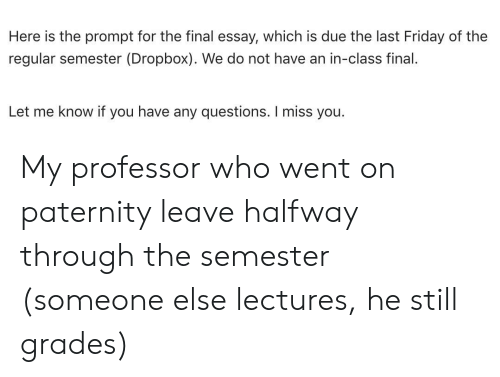 Friday, Dropbox, and Class: Here is the prompt for the final essay, which is due the last Friday of the  regular semester (Dropbox). We do not have an in-class final.  Let me know if you have any questions. I miss you My professor who went on paternity leave halfway through the semester (someone else lectures, he still grades)