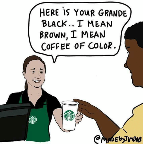 Memes, Black, and Coffee: HERE IS YOUR GRANDE  BLACK I MEAN  BRoWN, I MEAN  COFFEE 0F COLOR.