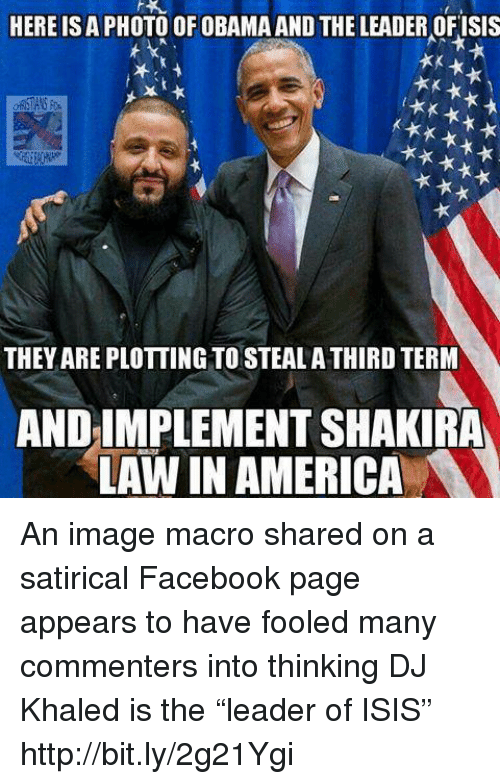 """DJ Khaled, Memes, and Shakira: HERE ISA PHOTO OF OBAMA AND THE LEADER OFISIS  THEYAREPLOTTING TO STEALA THIRD TERM  AND IMPLEMENT SHAKIRA  LAW IN AMERICA An image macro shared on a satirical Facebook page appears to have fooled many commenters into thinking DJ Khaled is the """"leader of ISIS""""   http://bit.ly/2g21Ygi"""