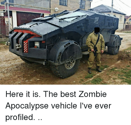 Here It Is The Best Zombie Apocalypse Vehicle I've Ever