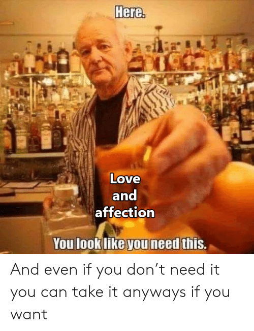 Love, Can, and Don: Here.  Love  and  affection  You look like you need this. And even if you don't need it you can take it anyways if you want
