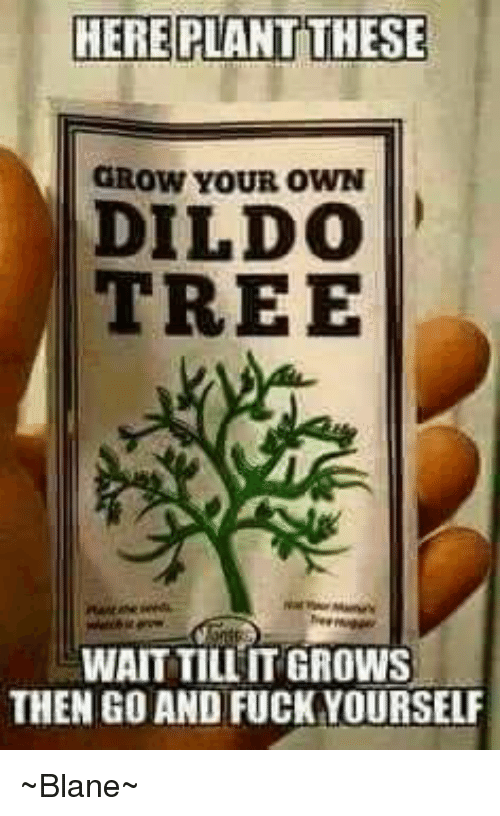 Dildo, Memes, and Fuck: HERE PLANT HERE PLANT THESE GROW YOUR OWN DILDO