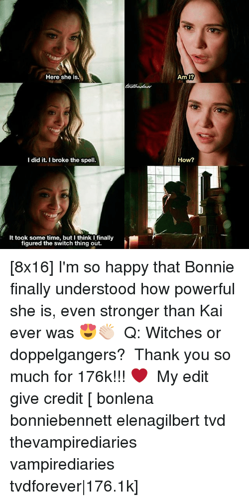 Memes, Thank You, and Happy: Here she is.  Am 1?  I did it. I broke the spell.  How?  It took some time, but I think I finally  figured the switch thing out. [8x16] I'm so happy that Bonnie finally understood how powerful she is, even stronger than Kai ever was 😍👏🏻 ⠀ Q: Witches or doppelgangers? ⠀ Thank you so much for 176k!!! ❤️ ⠀ My edit give credit [ bonlena bonniebennett elenagilbert tvd thevampirediaries vampirediaries tvdforever|176.1k]