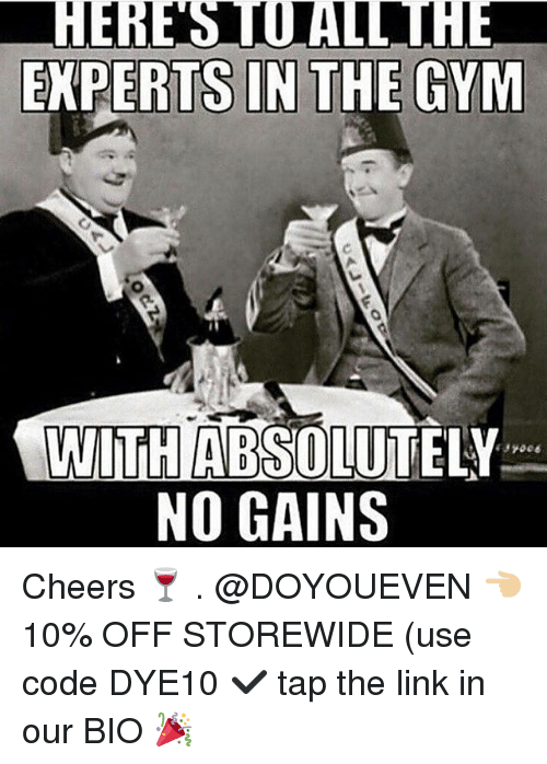 Gym, Link, and The Link: HERE STOALL THE  EXPERTS IN THE GYM  WITH ABSOLUTELY  NO GAINS  006 Cheers 🍷 . @DOYOUEVEN 👈🏼 10% OFF STOREWIDE (use code DYE10 ✔️ tap the link in our BIO 🎉