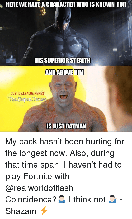 Batman, Memes, and Shazam: HERE WE HAVE A CHARACTER WHO IS KNOWN FOR  HIS SUPERIOR STEALTH  ANDABOVEHIM  JUSTICE.LEAGUE.MEMES  ISJUST BATMAN My back hasn't been hurting for the longest now. Also, during that time span, I haven't had to play Fortnite with @realworldofflash Coincidence?🤷🏻♂️ I think not 💁🏻♂️ -Shazam ⚡️