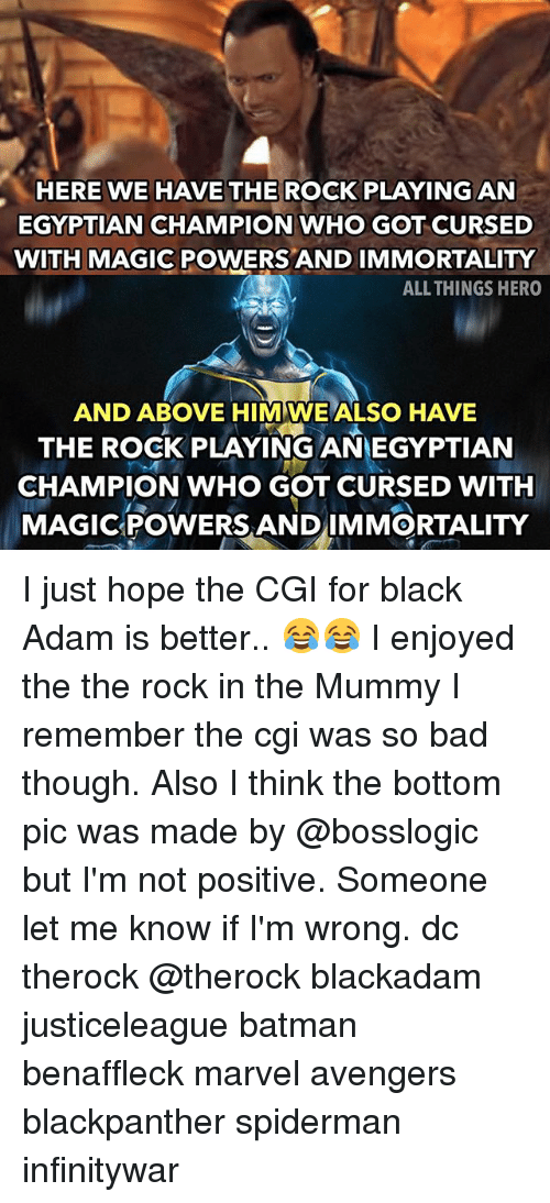 Bad, Batman, and Memes: HERE WE HAVE THE ROCK PLAYING AN  EGYPTIAN CHAMPION WHO GOT CURSED  WITH MAGIC POWERS AND IMMORTALITY  ALL THINGS HERO  AND ABOVE HIM WE ALSO HAVE  THE ROCK PLAYING ANEGYPTIAN  CHAMPION WHO GOT CURSED WITH  MAGICPOWERS ANDIMMORTALITY I just hope the CGI for black Adam is better.. 😂😂 I enjoyed the the rock in the Mummy I remember the cgi was so bad though. Also I think the bottom pic was made by @bosslogic but I'm not positive. Someone let me know if I'm wrong. dc therock @therock blackadam justiceleague batman benaffleck marvel avengers blackpanther spiderman infinitywar