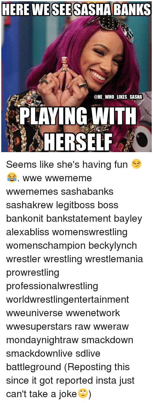 Memes, Wrestling, and World Wrestling Entertainment: HERE WESEESASHA BANKS  @HE WHO LIKES SASHA  PLAYING WITH  HERSELF Seems like she's having fun 😏😂. wwe wwememe wwememes sashabanks sashakrew legitboss boss bankonit bankstatement bayley alexabliss womenswrestling womenschampion beckylynch wrestler wrestling wrestlemania prowrestling professionalwrestling worldwrestlingentertainment wweuniverse wwenetwork wwesuperstars raw wweraw mondaynightraw smackdown smackdownlive sdlive battleground (Reposting this since it got reported insta just can't take a joke🙄)