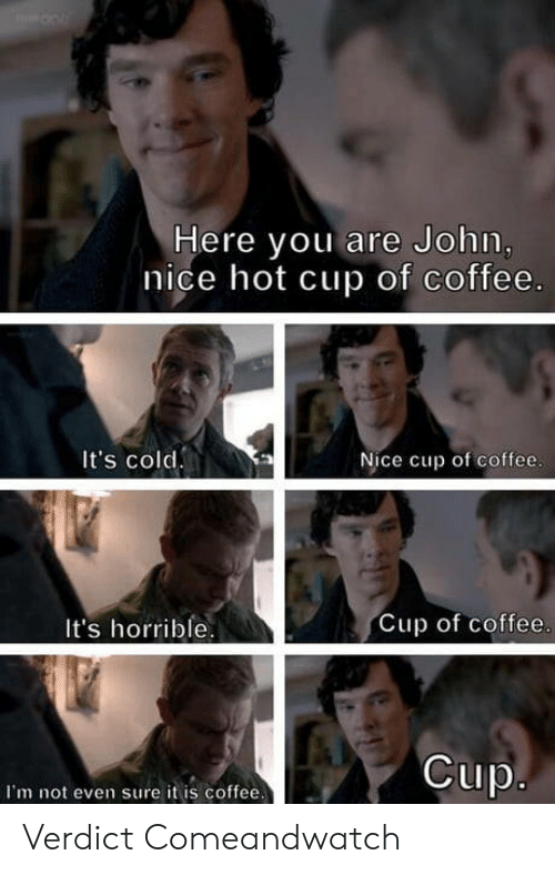 Coffee, Cold, and Nice: Here you are John  nice hot cup of coffee.  It's cold  Nice cup of coffee  It's horrible  Cup of coffee  Cup  I'm not even sure it is coffee Verdict Comeandwatch
