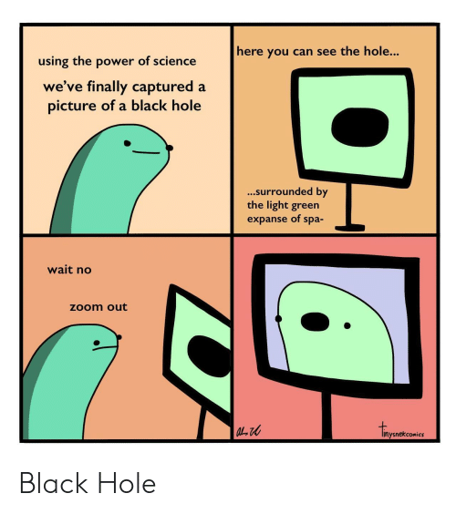 Zoom, Black, and Power: here you can see the hole...  using the power of science  we've finally captured a  picture of a black hole  ...surrounded by  the light green  expanse of spa-  wait no  zoom out  inysnekcomics Black Hole