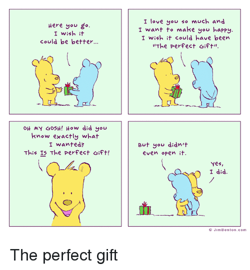 """Love, Yo, and Happy: Here you go.  I wish it  could be better...  I love yo much and  I want to make you happy  I wish it could have been  The perfect Gift"""".  OH MY GO5H! How did you  know exactly what  I wanted?  This IS The perFect aift!  But you didn't  even opent  Yes  © Jim Benton.com"""