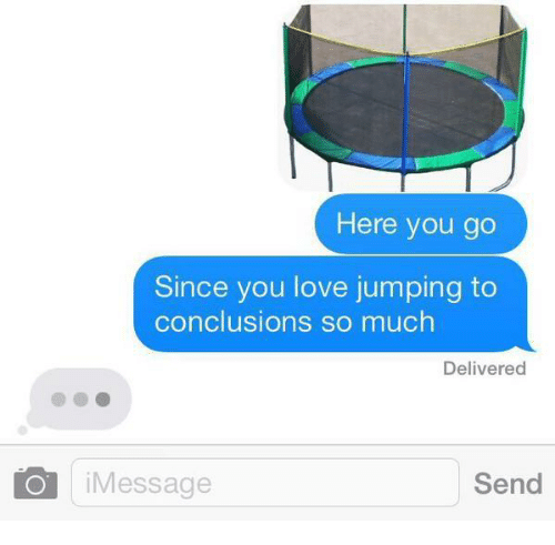 Love, You, and Jumping: Here you go  Since you love jumping to  conclusions so much  Delivered  iMessage  Send
