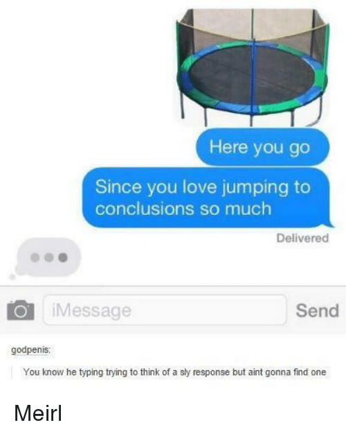 Love, Sly, and MeIRL: Here you go  Since you love jumping to  conclusions so much  Delivered  iMessage  Send  godpenis  You know he typing trying to think of a sly response but aint gonna find one Meirl