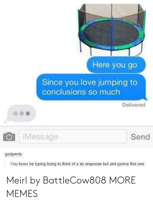 Dank, Love, and Memes: Here you go  Since you love jumping to  conclusions so much  Delivered  iMessage  Send  godpenis  You know he typing trying to think of a sly response but aint gonna find one Meirl by BattleCow808 MORE MEMES