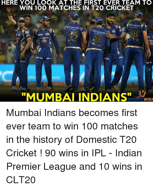 """Anaconda, Memes, and Premier League: HERE YOU LOOK AT THE FIRST EVER TEAM TO  WIN 100 MATCHES IN T2O CRICKET  ETIHAD W  ETI AD  ETIHAD  on  """"MUMBAI INDIANS""""  SPORT WIKI Mumbai Indians becomes first ever team to win 100 matches in the history of Domestic T20 Cricket ! 90 wins in IPL - Indian Premier League and 10 wins in CLT20"""