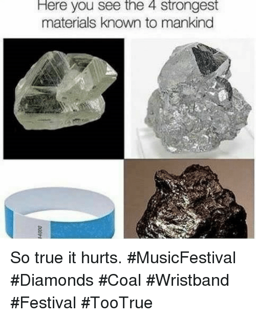 True, Festival, and Coal: Here you see the 4 strongest  materials known to mankind So true it hurts. #MusicFestival #Diamonds #Coal #Wristband #Festival #TooTrue