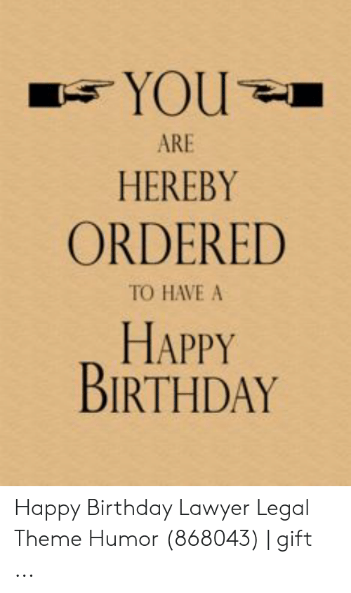 HEREBY ORDERED TO HAVE A HAPPY BIRTHDAY Happy Birthday Lawyer Legal