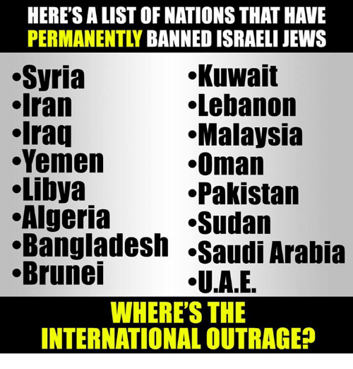 Memes, Malaysia, and Pakistan: HERE'S A LIST OF NATIONS THAT HAVE  PERMANENTLY  BANNED ISRAELI JEWS  Kuwait  Syria  Iran  Lebanon  Iraq  .Malaysia  Yemen  Oman  Libya  Pakistan  .Algeria  Sudan  .Bangladesh Saudi Arabia  Brunei  .U.A.E  WHERE'S THE  INTERNATIONAL OUTRAGE?