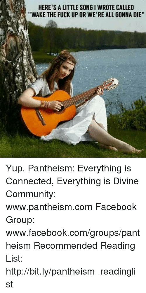 """Community, Facebook, and Memes: HERE'S A LITTLE SONGI WROTE CALLED  """"WAKE THE FUCK UP OR WE'RE ALL GONNA DIE"""" Yup.  Pantheism: Everything is Connected, Everything is Divine  Community: www.pantheism.com Facebook Group: www.facebook.com/groups/pantheism Recommended Reading List: http://bit.ly/pantheism_readinglist"""